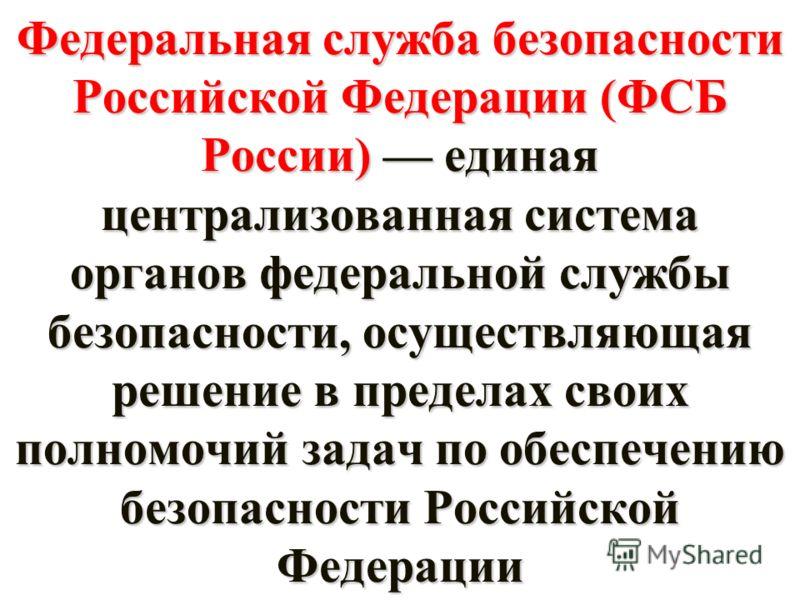 Федеральная служба безопасности Российской Федерации (ФСБ России) единая централизованная система органов федеральной службы безопасности, осуществляющая решение в пределах своих полномочий задач по обеспечению безопасности Российской Федерации