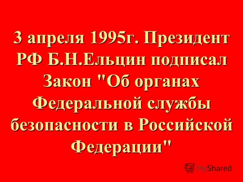 3 апреля 1995г. Президент РФ Б.Н.Ельцин подписал Закон Об органах Федеральной службы безопасности в Российской Федерации