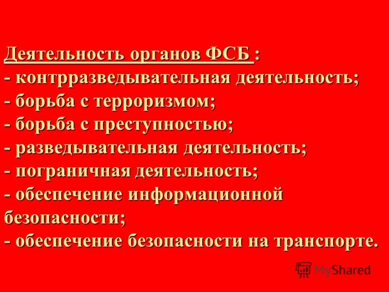 Деятельность органов ФСБ : - контрразведывательная деятельность; - борьба с терроризмом; - борьба с преступностью; - разведывательная деятельность; - пограничная деятельность; - обеспечение информационной безопасности; - обеспечение безопасности на т