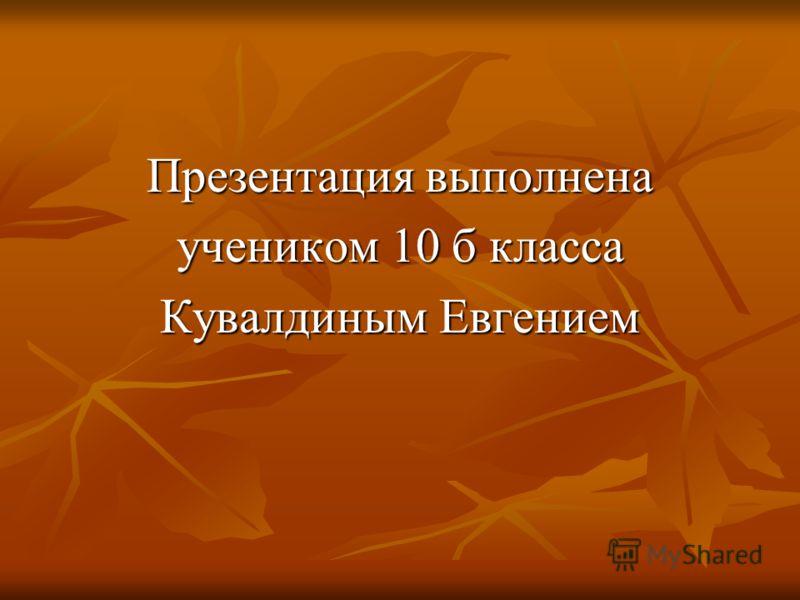 Презентация выполнена учеником 10 б класса Кувалдиным Евгением