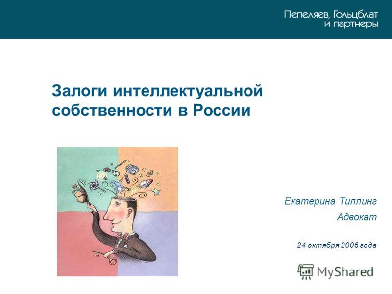 Залоги интеллектуальной собственности в России Екатерина Тиллинг Адвокат 24 октября 2006 года