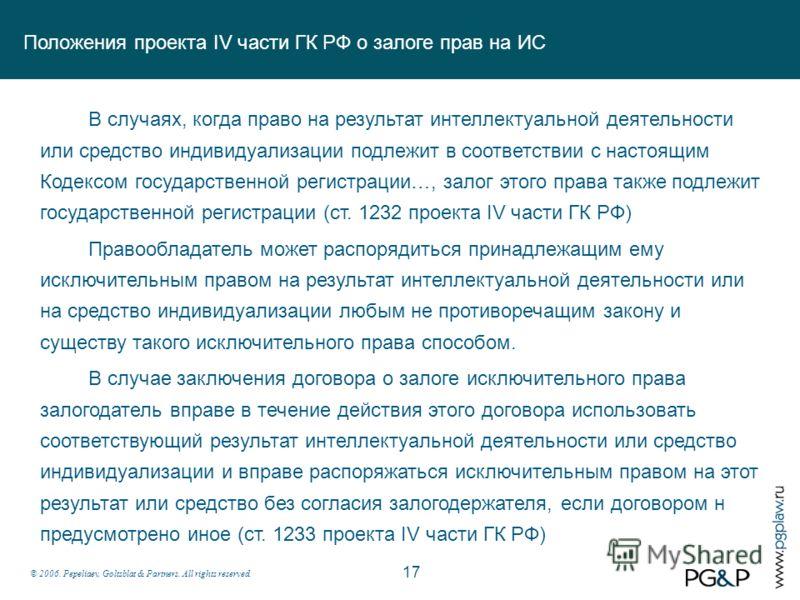 © 2006. Pepeliaev, Goltsblat & Partners. All rights reserved. Положения проекта IV части ГК РФ о залоге прав на ИС 17 В случаях, когда право на результат интеллектуальной деятельности или средство индивидуализации подлежит в соответствии с настоящим