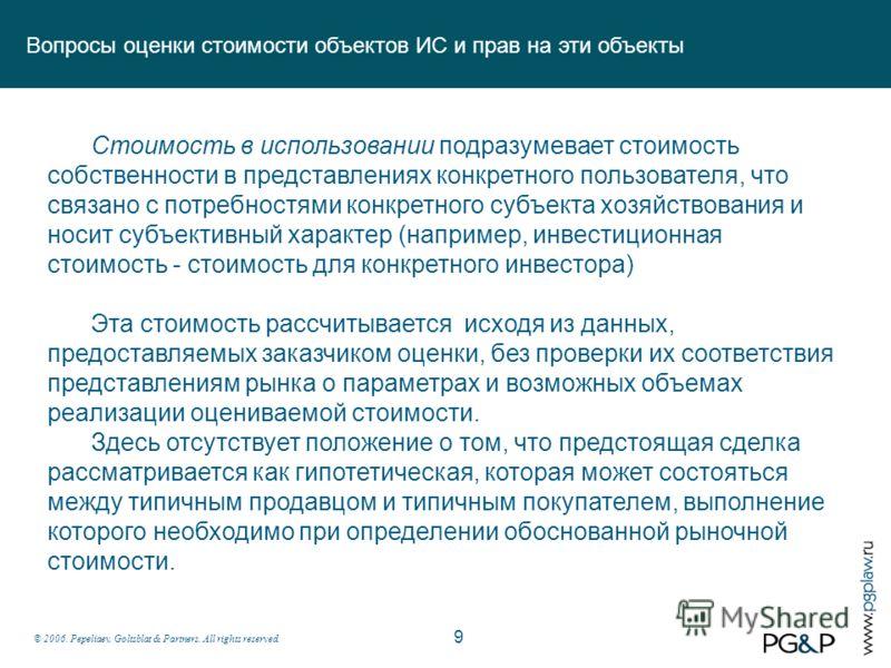 © 2006. Pepeliaev, Goltsblat & Partners. All rights reserved. Вопросы оценки стоимости объектов ИС и прав на эти объекты 9 Стоимость в использовании подразумевает стоимость собственности в представлениях конкретного пользователя, что связано с потреб