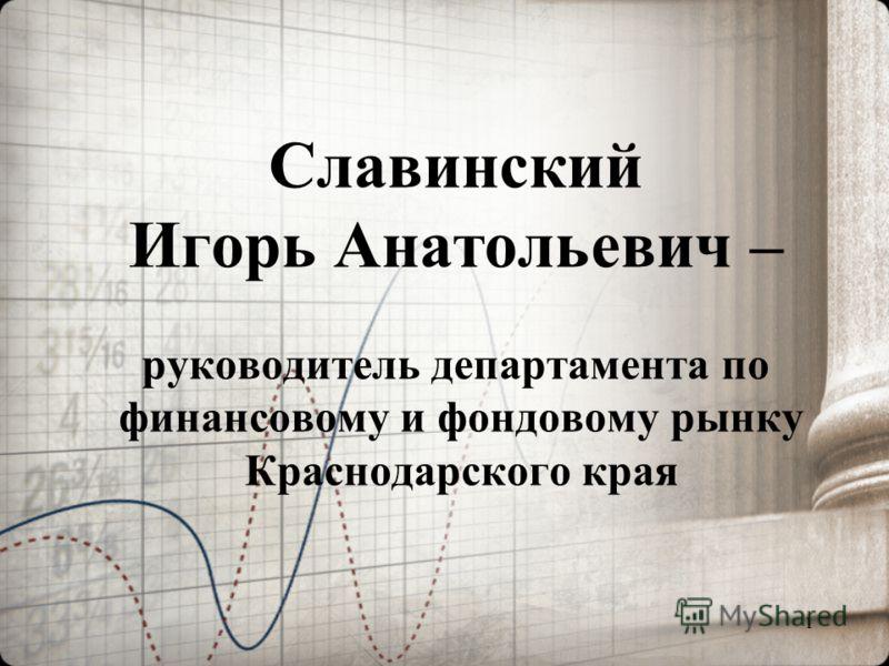 1 Славинский Игорь Анатольевич – руководитель департамента по финансовому и фондовому рынку Краснодарского края