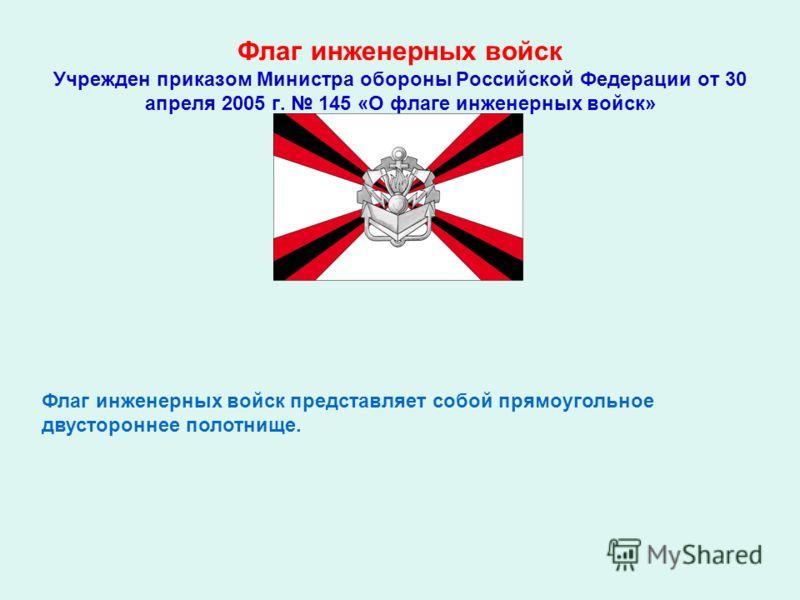 Флаг инженерных войск Учрежден приказом Министра обороны Российской Федерации от 30 апреля 2005 г. 145 «О флаге инженерных войск» Флаг инженерных войск представляет собой прямоугольное двустороннее полотнище.