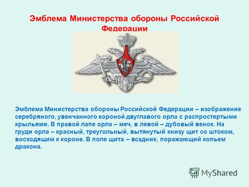 Эмблема Министерства обороны Российской Федерации Эмблема Министерства обороны Российской Федерации – изображение серебряного, увенчанного короной двуглавого орла с распростертыми крыльями. В правой лапе орла – меч, в левой – дубовый венок. На груди