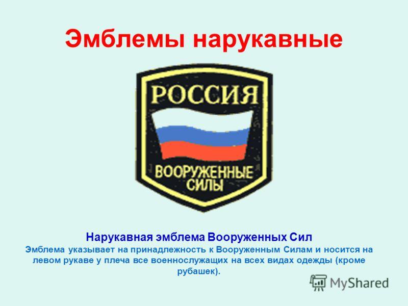 Эмблемы нарукавные Нарукавная эмблема Вооруженных Сил Эмблема указывает на принадлежность к Вооруженным Силам и носится на левом рукаве у плеча все военнослужащих на всех видах одежды (кроме рубашек).