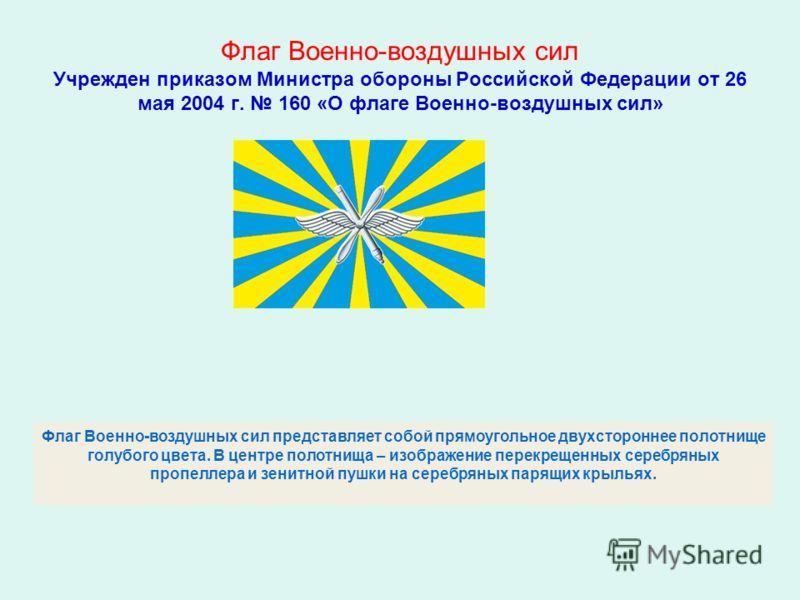 Флаг Военно-воздушных сил Учрежден приказом Министра обороны Российской Федерации от 26 мая 2004 г. 160 «О флаге Военно-воздушных сил» Флаг Военно-воздушных сил представляет собой прямоугольное двухстороннее полотнище голубого цвета. В центре полотни