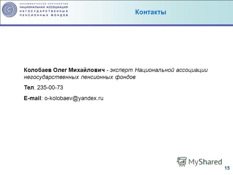 15 Колобаев Олег Михайлович - эксперт Национальной ассоциации негосударственных пенсионных фондов Тел. 235-00-73 E-mail: o-kolobaev@yandex.ru Контакты