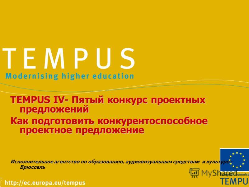 TEMPUS IV- Пятый конкурс проектных предложений Как подготовить конкурентоспособное проектное предложение Исполнительное агентство по образованию, аудиовизуальным средствам и культуре - Брюссель