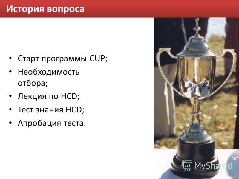 История вопроса Старт программы CUP; Необходимость отбора; Лекция по HCD; Тест знания HCD; Апробация теста.