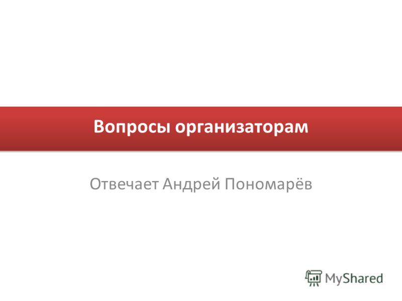 Вопросы организаторам Отвечает Андрей Пономарёв