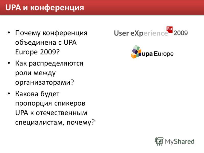UPA и конференция Почему конференция объединена с UPA Europe 2009? Как распределяются роли между организаторами? Какова будет пропорция спикеров UPA к отечественным специалистам, почему?