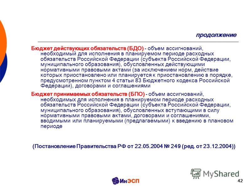 42 продолжение Бюджет действующих обязательств (БДО) Бюджет действующих обязательств (БДО) - объем ассигнований, необходимый для исполнения в планируемом периоде расходных обязательств Российской Федерации (субъекта Российской Федерации, муниципально