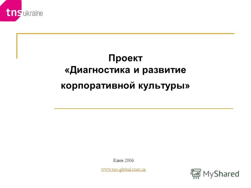 Проект «Диагностика и развитие корпоративной культуры» Киев 2006 www.tns-global.com.ua www.tns-global.com.ua