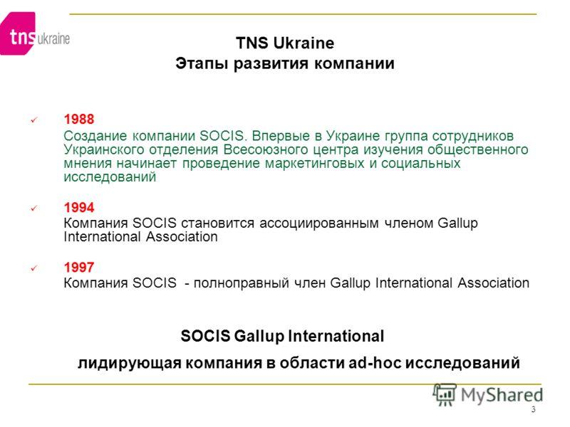 3 TNS Ukraine Этапы развития компании 1988 Создание компании SOCIS. Впервые в Украине группа сотрудников Украинского отделения Всесоюзного центра изучения общественного мнения начинает проведение маркетинговых и социальных исследований 1994 Компания