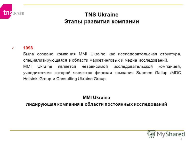 4 TNS Ukraine Этапы развития компании 1998 Была создана компания MMI Ukraine как исследовательская структура, специализирующаяся в области маркетинговых и медиа исследований. MMI Ukraine является независимой исследовательской компанией, учредителями