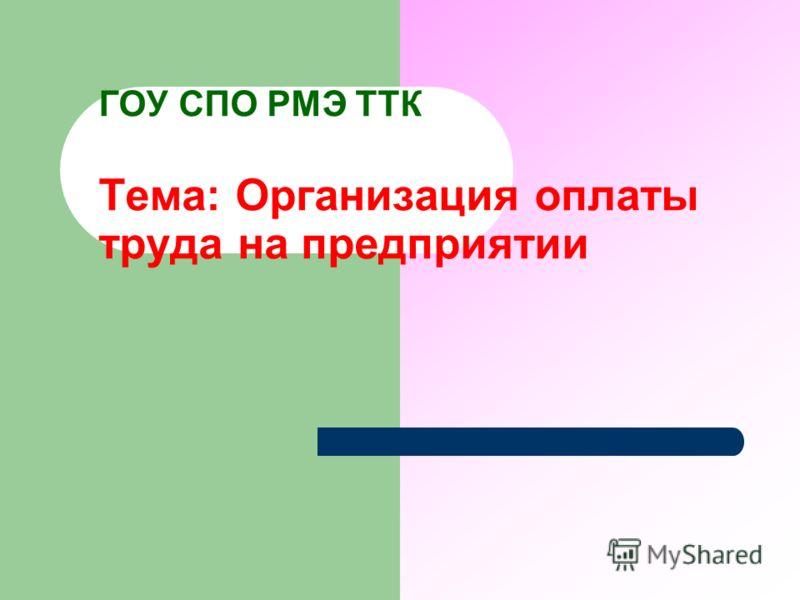 ГОУ СПО РМЭ ТТК Тема: Организация оплаты труда на предприятии