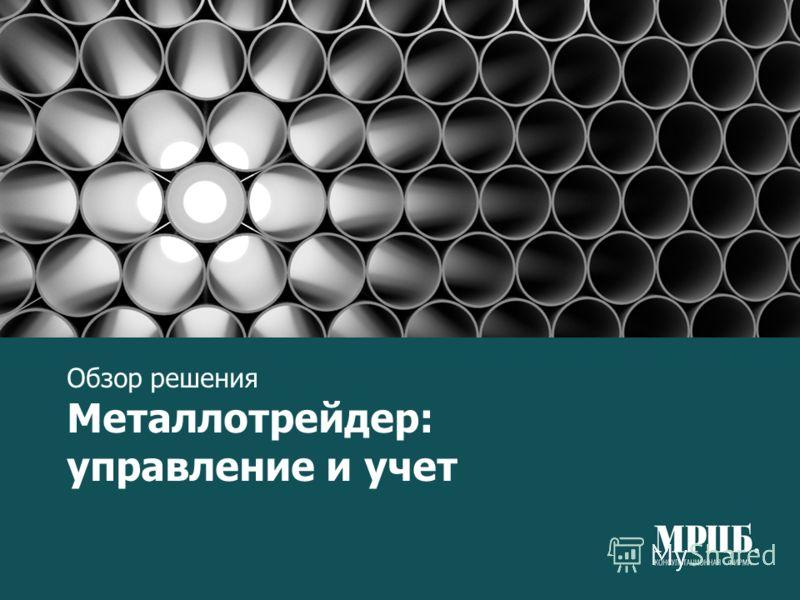 Обзор решения Металлотрейдер: управление и учет