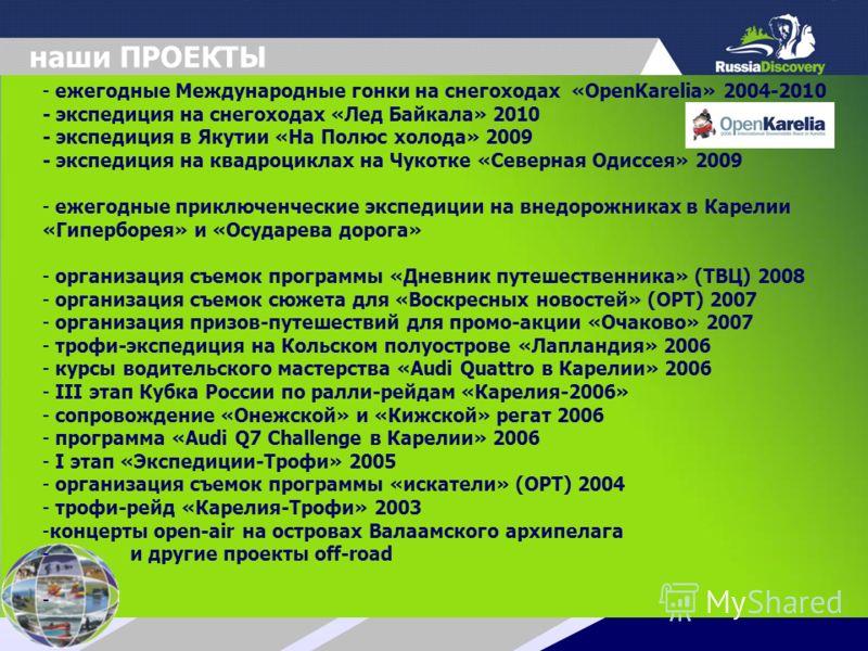 наши ПРОЕКТЫ - ежегодные Международные гонки на снегоходах «OpenKarelia» 2004-2010 - экспедиция на снегоходах «Лед Байкала» 2010 - экспедиция в Якутии «На Полюс холода» 2009 - экспедиция на квадроциклах на Чукотке «Северная Одиссея» 2009 - ежегодные