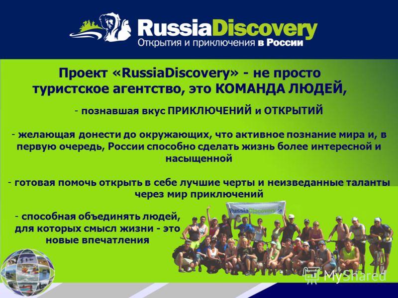 Проект «RussiaDiscovery» - не просто туристское агентство, это КОМАНДА ЛЮДЕЙ, - способная объединять людей, для которых смысл жизни - это новые впечатления - познавшая вкус ПРИКЛЮЧЕНИЙ и ОТКРЫТИЙ - желающая донести до окружающих, что активное познани