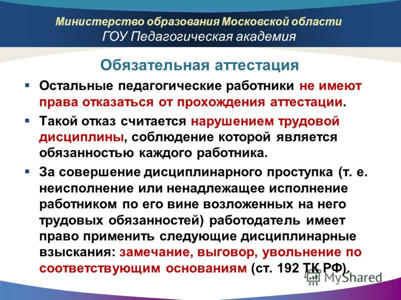 Министерство образования Московской области ГОУ Педагогическая академия Остальные педагогические работники не имеют права отказаться от прохождения аттестации. Такой отказ считается нарушением трудовой дисциплины, соблюдение которой является обязанно