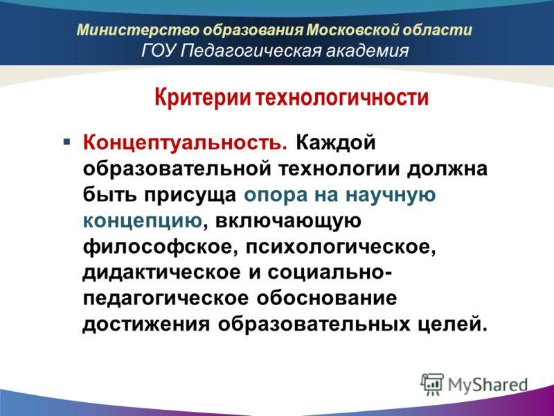 Министерство образования Московской области ГОУ Педагогическая академия Концептуальность. Каждой образовательной технологии должна быть присуща опора на научную концепцию, включающую философское, психологическое, дидактическое и социально- педагогиче