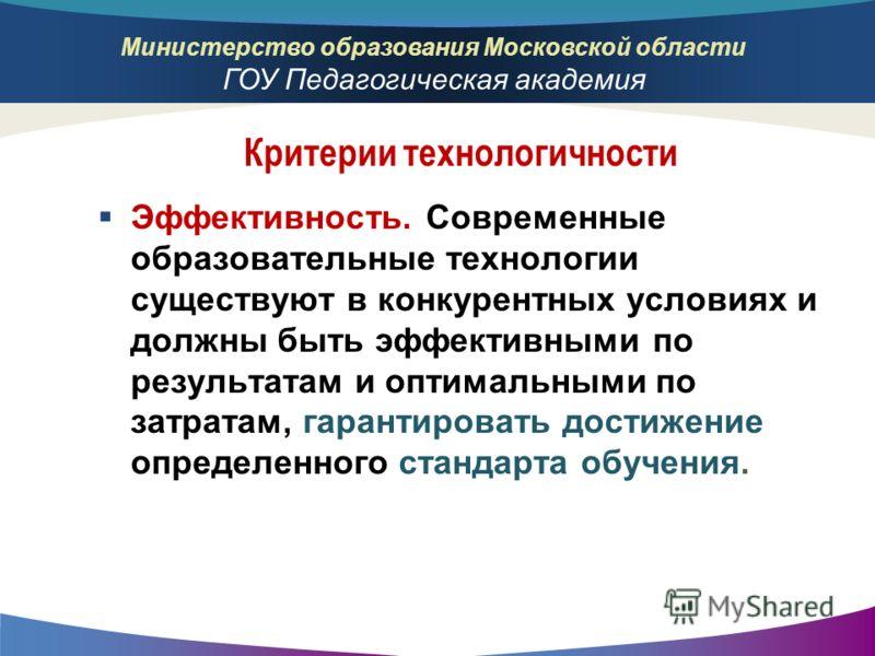 Министерство образования Московской области ГОУ Педагогическая академия Эффективность. Современные образовательные технологии существуют в конкурентных условиях и должны быть эффективными по результатам и оптимальными по затратам, гарантировать дости