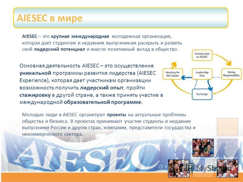 AIESEC в мире Молодые люди в AIESEC организуют проекты на актуальные проблемы общества и бизнеса. В проектах принимают участие студенты и недавние выпускники России и других стран, компании, представители государства и некоммерческого сектора. AIESEC