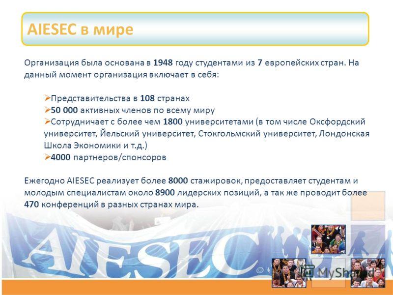 AIESEC в мире Организация была основана в 1948 году студентами из 7 европейских стран. На данный момент организация включает в себя: Представительства в 108 странах 50 000 активных членов по всему миру Сотрудничает с более чем 1800 университетами (в