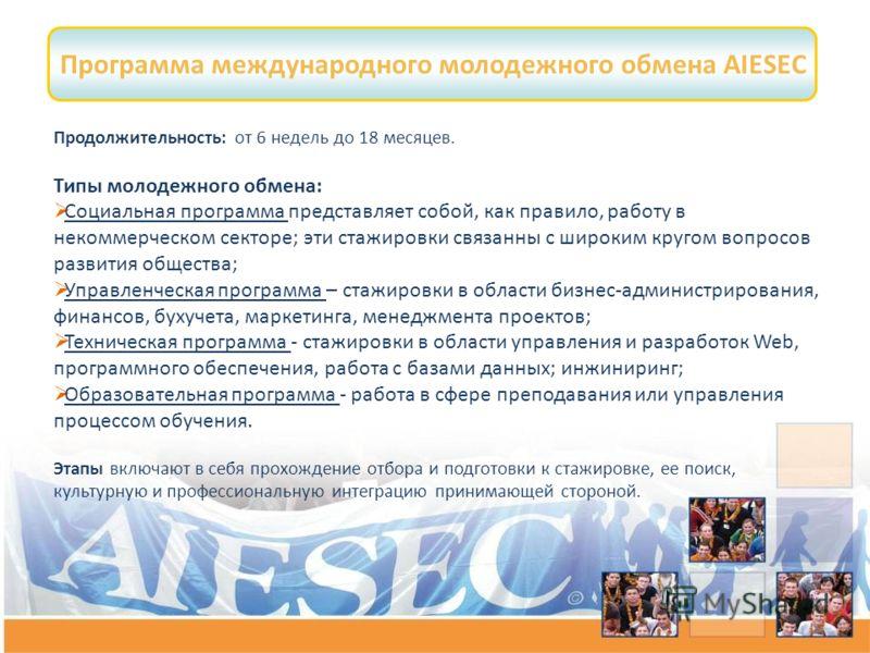 Программа международного молодежного обмена AIESEC Продолжительность: от 6 недель до 18 месяцев. Типы молодежного обмена: Социальная программа представляет собой, как правило, работу в некоммерческом секторе; эти стажировки связанны с широким кругом