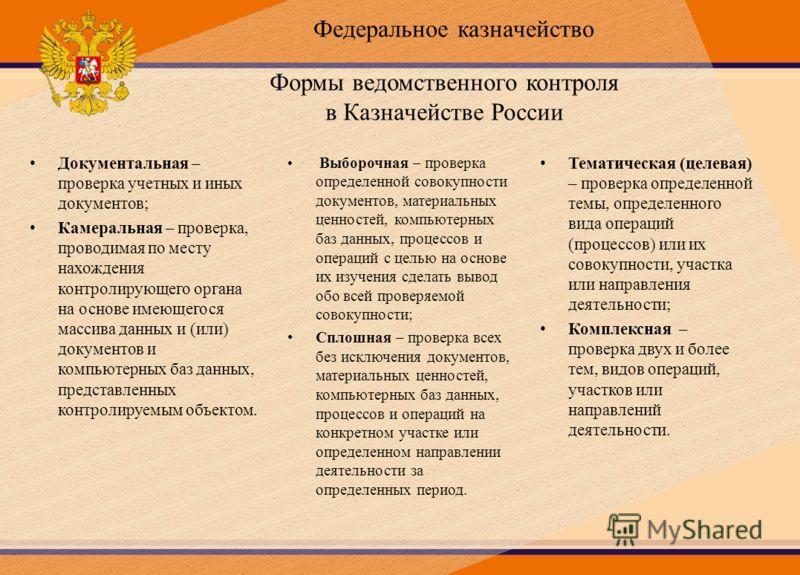 Формы ведомственного контроля в Казначействе России Документальная – проверка учетных и иных документов; Камеральная – проверка, проводимая по месту нахождения контролирующего органа на основе имеющегося массива данных и (или) документов и компьютерн