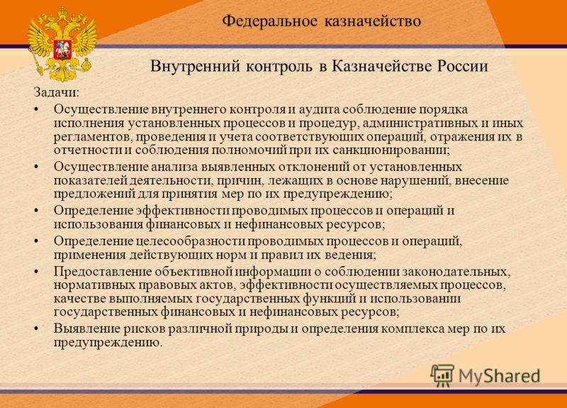 Внутренний контроль в Казначействе России Задачи: Осуществление внутреннего контроля и аудита соблюдение порядка исполнения установленных процессов и процедур, административных и иных регламентов, проведения и учета соответствующих операций, отражени