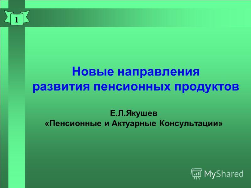 1 Новые направления развития пенсионных продуктов Е.Л.Якушев «Пенсионные и Актуарные Консультации»