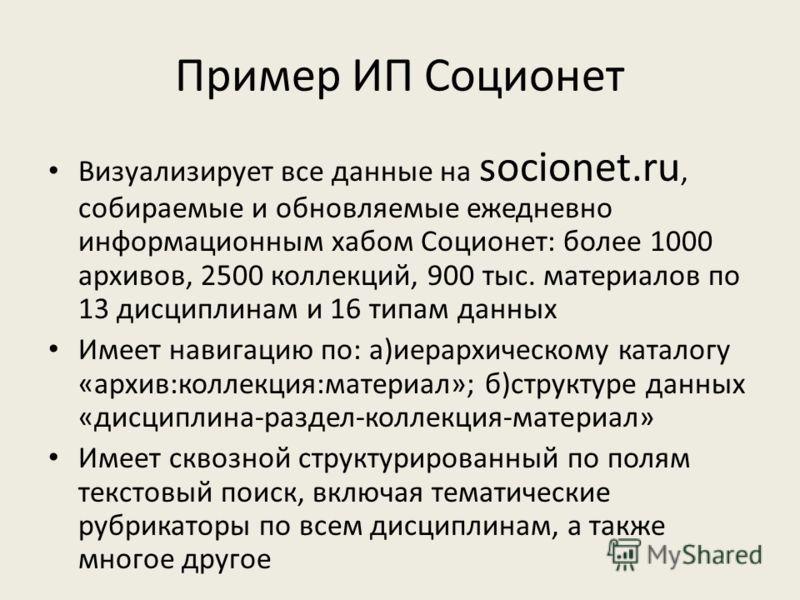 Пример ИП Соционет Визуализирует все данные на socionet.ru, собираемые и обновляемые ежедневно информационным хабом Соционет: более 1000 архивов, 2500 коллекций, 900 тыс. материалов по 13 дисциплинам и 16 типам данных Имеет навигацию по: а)иерархичес