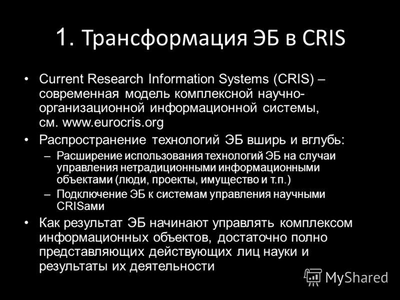 1. Трансформация ЭБ в CRIS Current Research Information Systems (CRIS) – современная модель комплексной научно- организационной информационной системы, см. www.eurocris.org Распространение технологий ЭБ вширь и вглубь: –Расширение использования техно