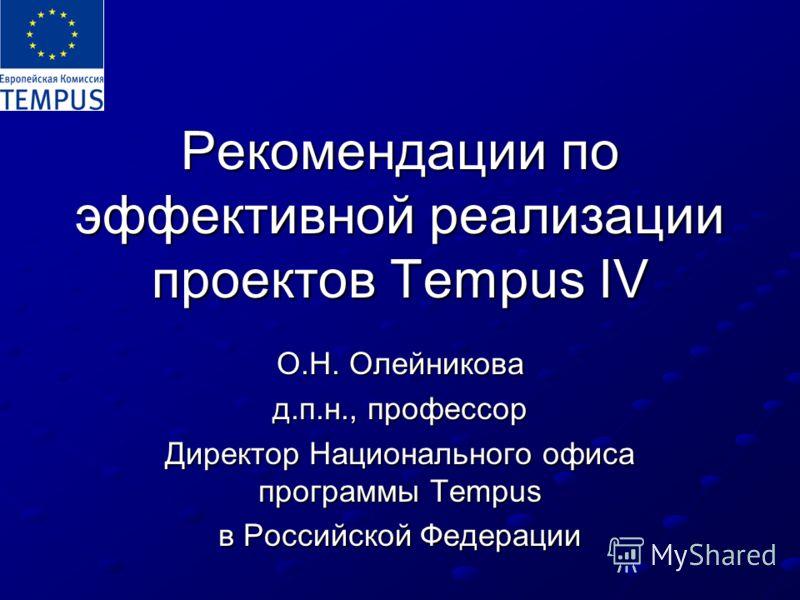 Рекомендации по эффективной реализации проектов Tempus IV О.Н. Олейникова д.п.н., профессор Директор Национального офиса программы Tempus в Российской Федерации