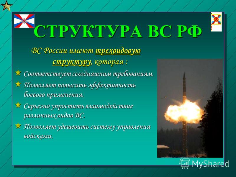 СТРУКТУРА ВС РФ ВС России имеют трехвидовую структуру, которая : Соответствует сегодняшним требованиям. Позволяет повысить эффективность боевого применения. Серьезно упростить взаимодействие различных видов ВС. Позволяет удешевить систему управления