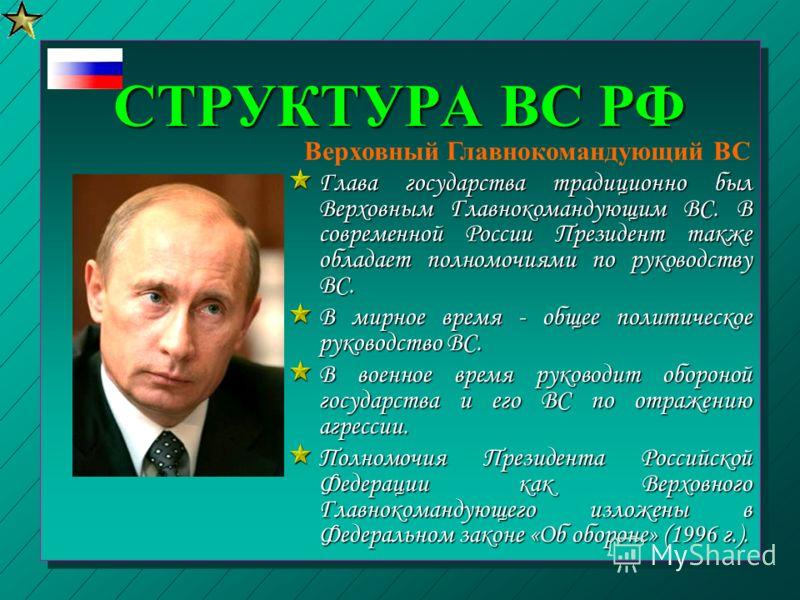СТРУКТУРА ВС РФ Глава государства традиционно был Верховным Главнокомандующим ВС. В современной России Президент также обладает полномочиями по руководству ВС. В мирное время - общее политическое руководство ВС. В военное время руководит обороной гос