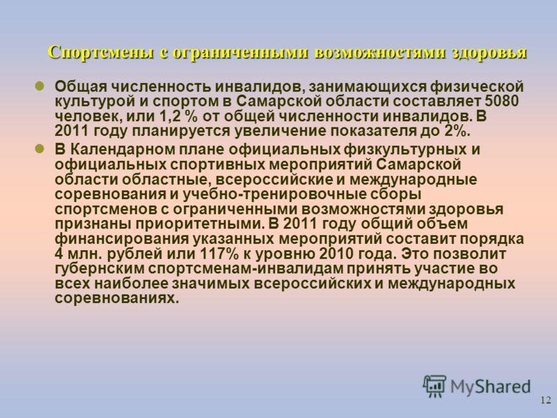 12 Спортсмены с ограниченными возможностями здоровья Общая численность инвалидов, занимающихся физической культурой и спортом в Самарской области составляет 5080 человек, или 1,2 % от общей численности инвалидов. В 2011 году планируется увеличение по