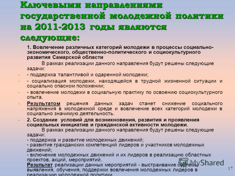 17 Ключевыми направлениями государственной молодежной политики на 2011-2013 годы являются следующие: 1. Вовлечение различных категорий молодежи в процессы социально- экономического, общественно-политического и социокультурного развития Самарской обла