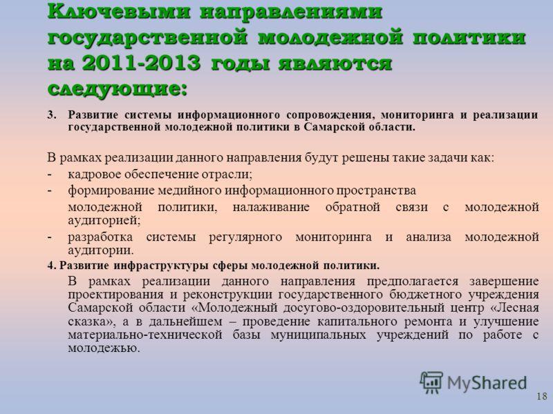 18 Ключевыми направлениями государственной молодежной политики на 2011-2013 годы являются следующие: 3. Развитие системы информационного сопровождения, мониторинга и реализации государственной молодежной политики в Самарской области. В рамках реализа