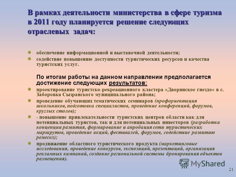 21 В рамках деятельности министерства в сфере туризма в 2011 году планируется решение следующих отраслевых задач: обеспечение информационной и выставочной деятельности; содействие повышению доступности туристических ресурсов и качества туристских усл