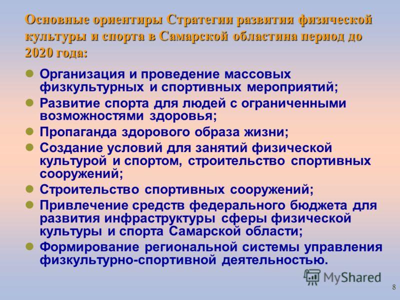 8 Основные ориентиры Стратегии развития физической культуры и спорта в Самарской областина период до 2020 года: Организация и проведение массовых физкультурных и спортивных мероприятий; Развитие спорта для людей с ограниченными возможностями здоровья