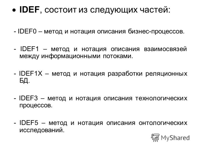IDEF, состоит из следующих частей: - IDEF0 – метод и нотация описания бизнес-процессов. - IDEF1 – метод и нотация описания взаимосвязей между информационными потоками. - IDEF1X – метод и нотация разработки реляционных БД. - IDEF3 – метод и нотация оп