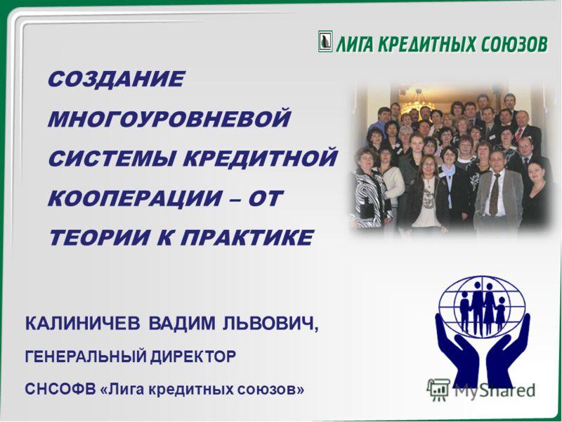 СОЗДАНИЕ МНОГОУРОВНЕВОЙ СИСТЕМЫ КРЕДИТНОЙ КООПЕРАЦИИ – ОТ ТЕОРИИ К ПРАКТИКЕ КАЛИНИЧЕВ ВАДИМ ЛЬВОВИЧ, ГЕНЕРАЛЬНЫЙ ДИРЕКТОР СНСОФВ «Лига кредитных союзов»