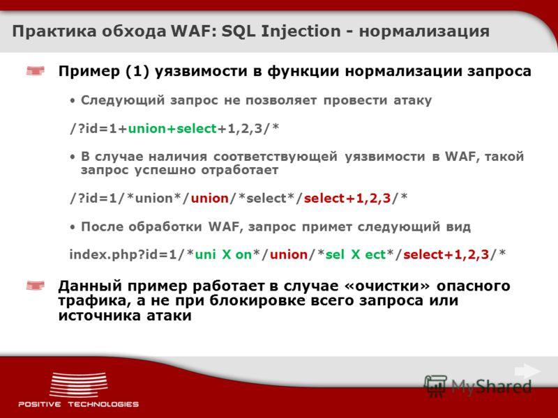 Практика обхода WAF: SQL Injection - нормализация Пример (1) уязвимости в функции нормализации запроса Следующий запрос не позволяет провести атаку /?id=1+union+select+1,2,3/* В случае наличия соответствующей уязвимости в WAF, такой запрос успешно от