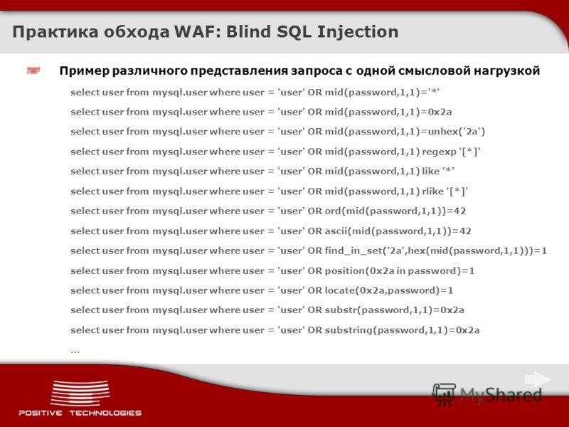 Практика обхода WAF: Blind SQL Injection Пример различного представления запроса с одной смысловой нагрузкой select user from mysql.user where user = 'user' OR mid(password,1,1)='*' select user from mysql.user where user = 'user' OR mid(password,1,1)